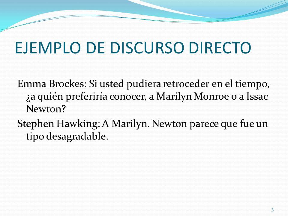 EJEMPLO DE DISCURSO DIRECTO Emma Brockes: Si usted pudiera retroceder en el tiempo, ¿a quién preferiría conocer, a Marilyn Monroe o a Issac Newton? St