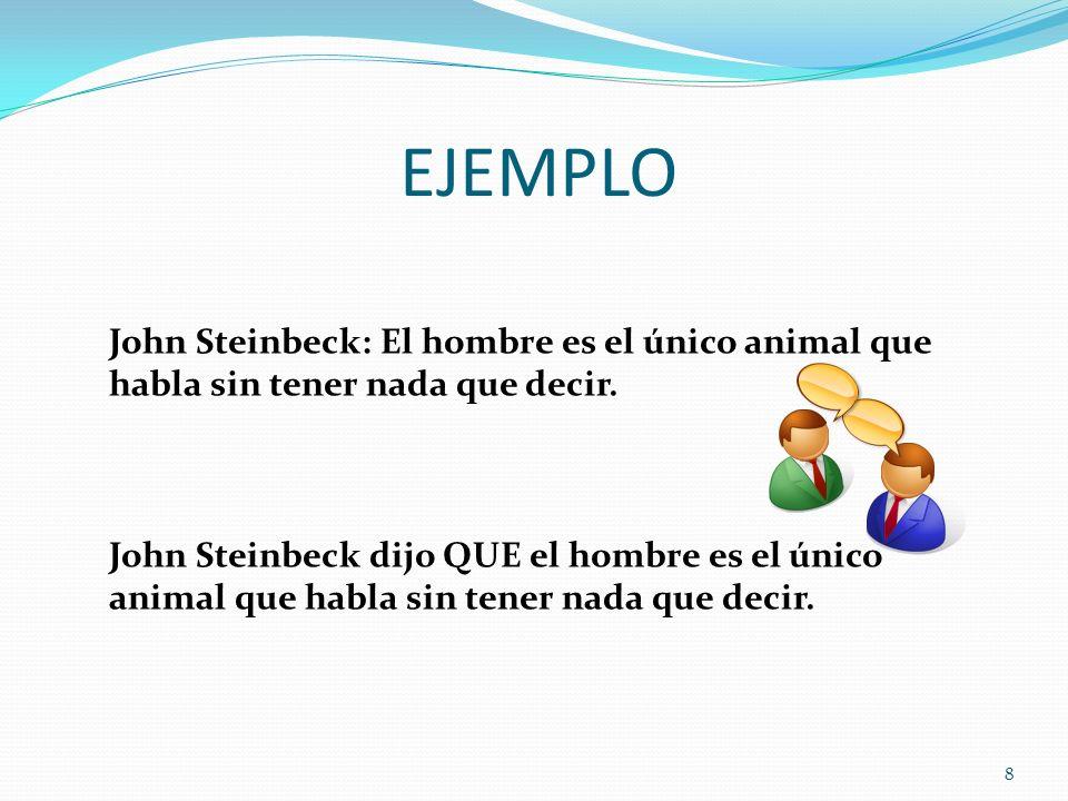 EJEMPLO 8 John Steinbeck: El hombre es el único animal que habla sin tener nada que decir. John Steinbeck dijo QUE el hombre es el único animal que ha