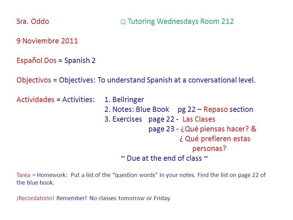Sra. Oddo Tutoring Wednesdays Room 212 9 Noviembre 2011 Español Dos = Spanish 2 Objectivos = Objectives: To understand Spanish at a conversational lev