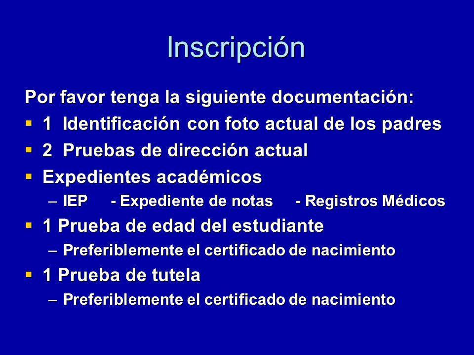 Inscripción Por favor tenga la siguiente documentación: 1 Identificación con foto actual de los padres 1 Identificación con foto actual de los padres 2 Pruebas de dirección actual 2 Pruebas de dirección actual Expedientes académicos Expedientes académicos –IEP - Expediente de notas - Registros Médicos 1 Prueba de edad del estudiante 1 Prueba de edad del estudiante –Preferiblemente el certificado de nacimiento 1 Prueba de tutela 1 Prueba de tutela –Preferiblemente el certificado de nacimiento