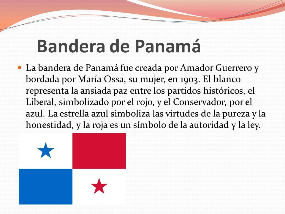 Bandera de Panamá La bandera de Panamá fue creada por Amador Guerrero y bordada por María Ossa, su mujer, en 1903. El blanco representa la ansiada paz