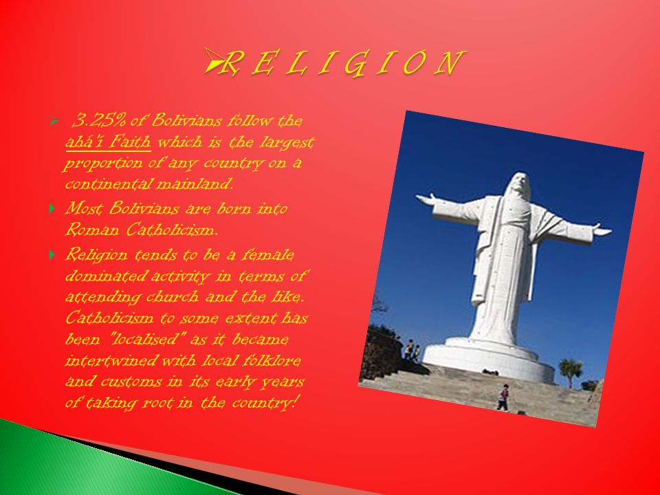 3.25% of Bolivians follow the ahá í Faith which is the largest proportion of any country on a continental mainland.