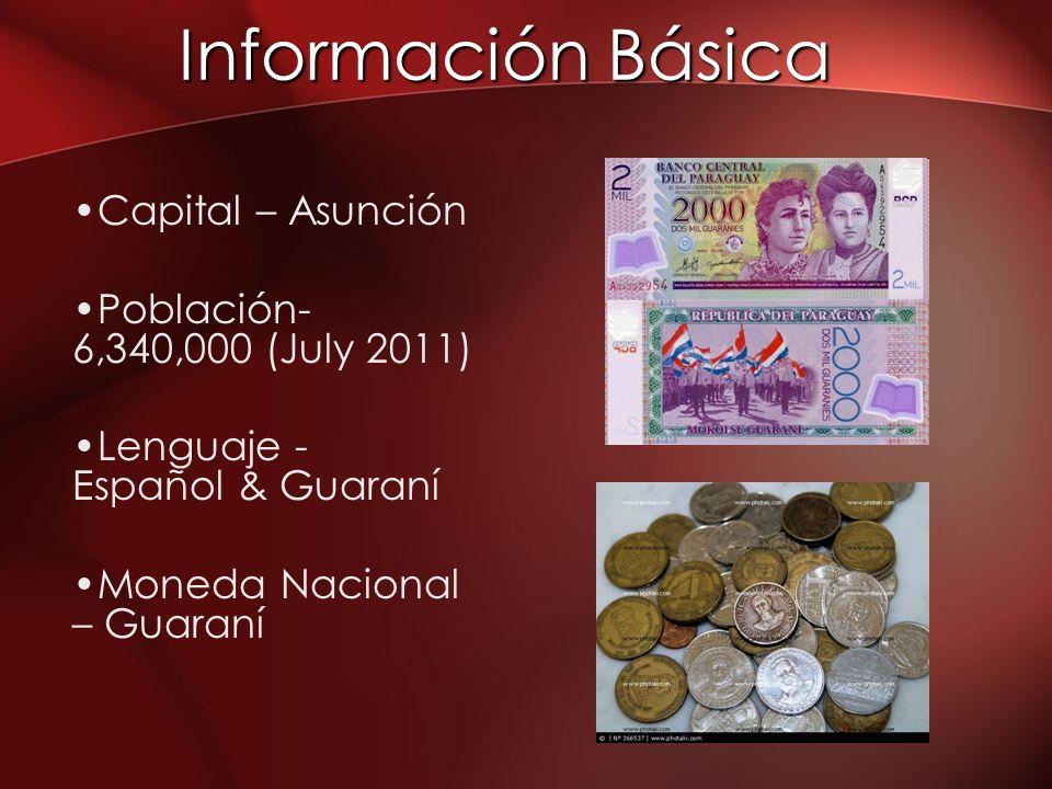 Información Básica Capital – Asunción Población- 6,340,000 (July 2011) Lenguaje - Español & Guaraní Moneda Nacional – Guaraní