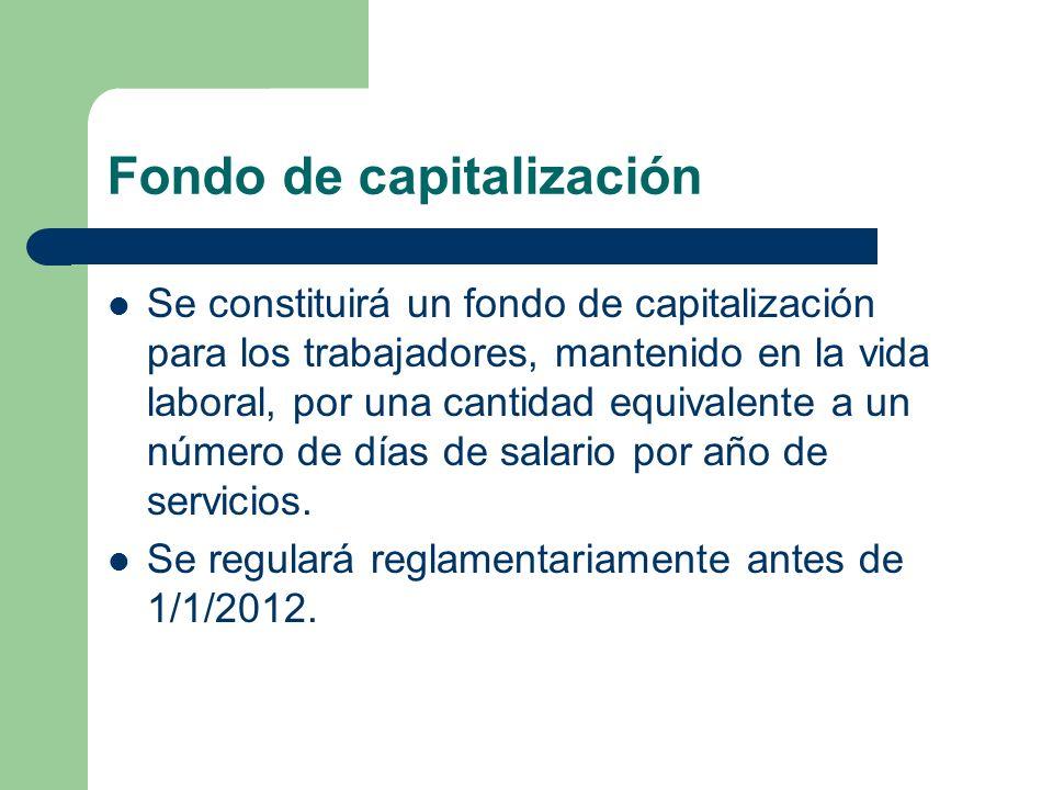 Fondo de capitalización Se constituirá un fondo de capitalización para los trabajadores, mantenido en la vida laboral, por una cantidad equivalente a