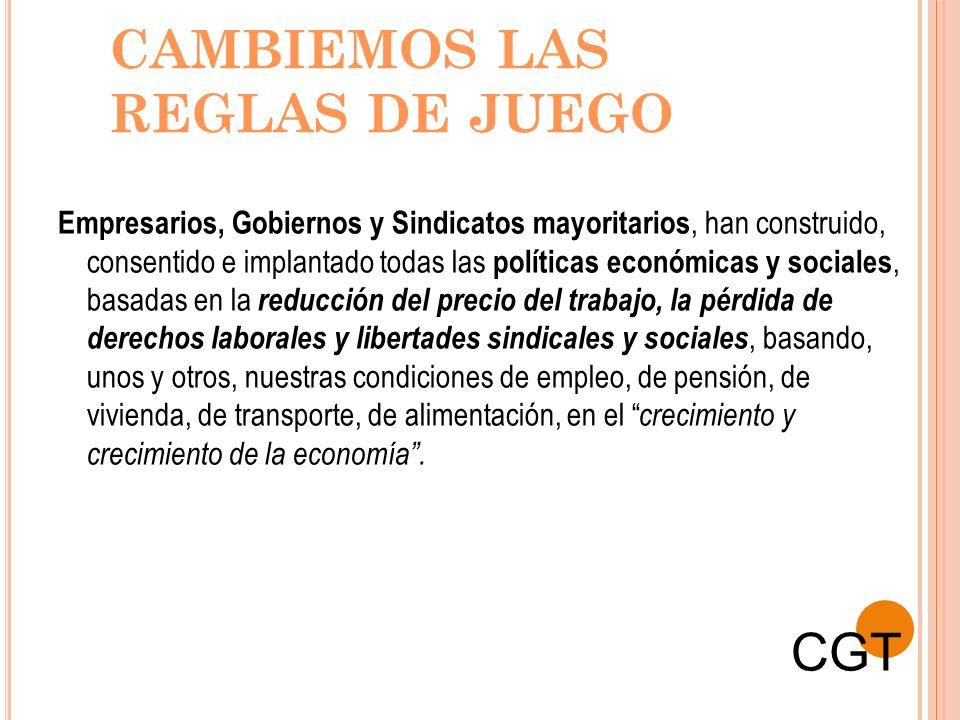 CAMBIEMOS LAS REGLAS DE JUEGO Empresarios, Gobiernos y Sindicatos mayoritarios, han construido, consentido e implantado todas las políticas económicas