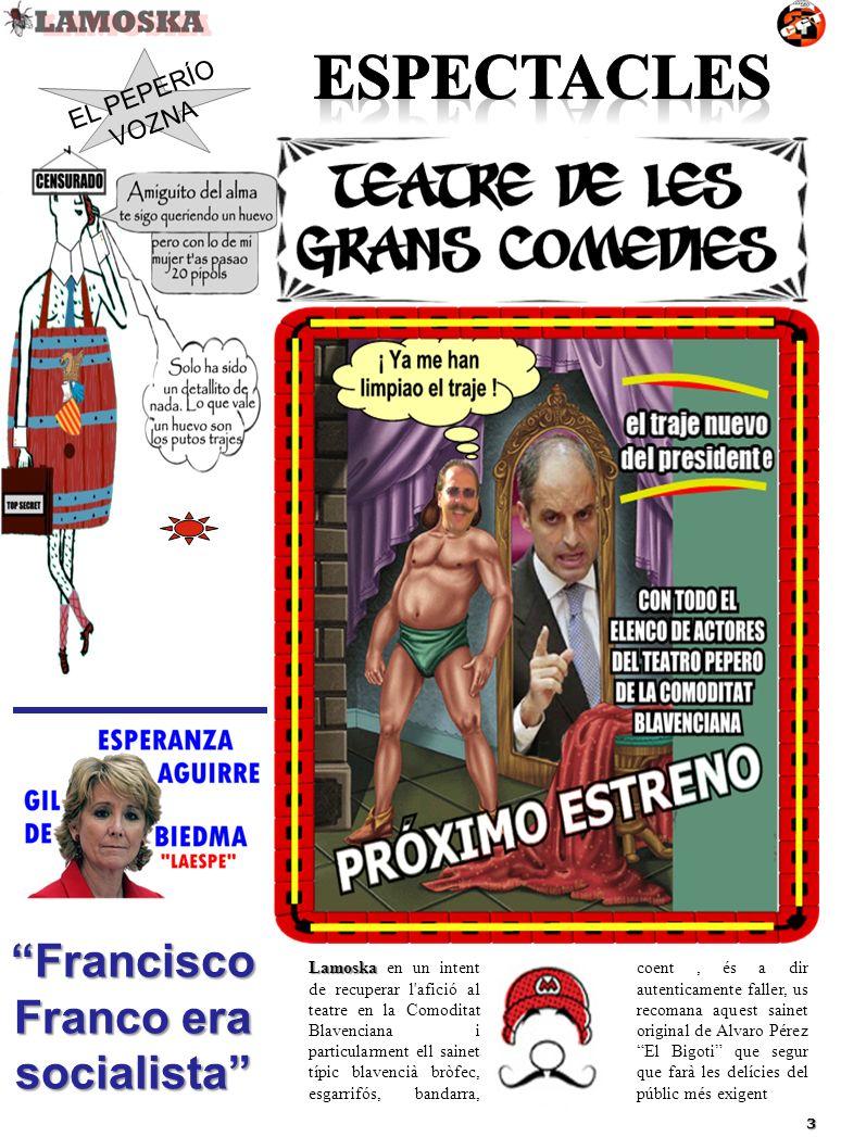 Lamoska Lamoska en un intent de recuperar l afició al teatre en la Comoditat Blavenciana i particularment ell sainet típic blavencià bròfec, esgarrifós, bandarra, coent, és a dir autenticamente faller, us recomana aquest sainet original de Alvaro Pérez El Bigoti que segur que farà les delícies del públic més exigent EL PEPERÍO VOZNA 3 Francisco Franco era socialista