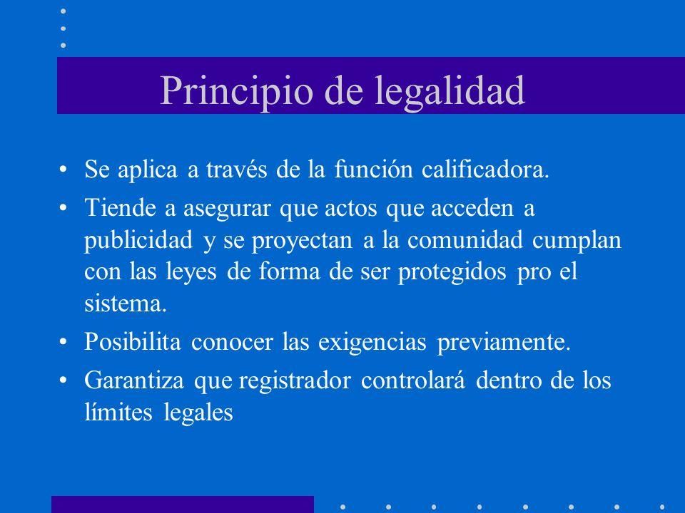 Principio de legalidad Se aplica a través de la función calificadora. Tiende a asegurar que actos que acceden a publicidad y se proyectan a la comunid