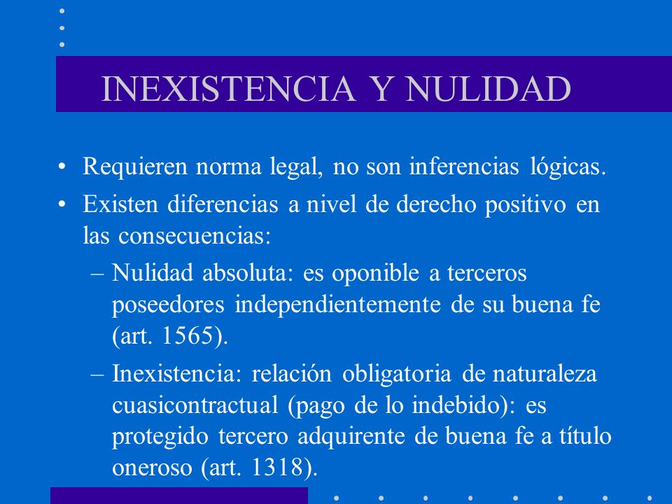 INEXISTENCIA Y NULIDAD Requieren norma legal, no son inferencias lógicas. Existen diferencias a nivel de derecho positivo en las consecuencias: –Nulid
