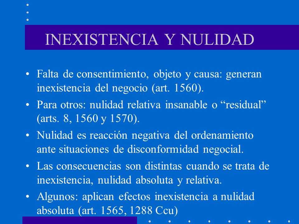 INEXISTENCIA Y NULIDAD Falta de consentimiento, objeto y causa: generan inexistencia del negocio (art. 1560). Para otros: nulidad relativa insanable o