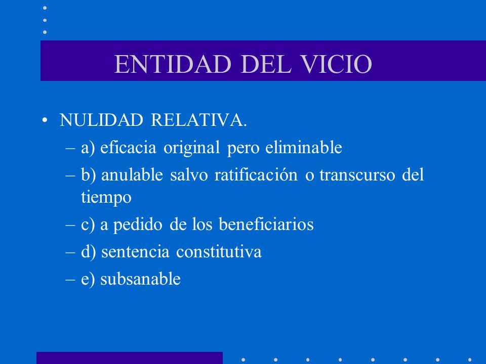 ENTIDAD DEL VICIO NULIDAD RELATIVA. –a) eficacia original pero eliminable –b) anulable salvo ratificación o transcurso del tiempo –c) a pedido de los