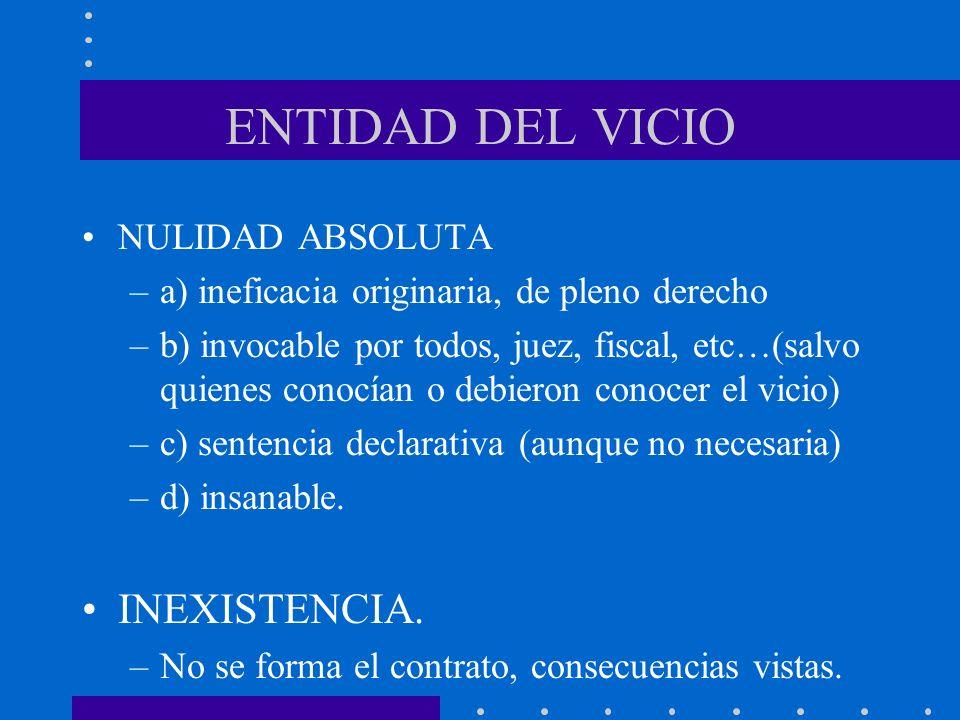 ENTIDAD DEL VICIO NULIDAD ABSOLUTA –a) ineficacia originaria, de pleno derecho –b) invocable por todos, juez, fiscal, etc…(salvo quienes conocían o de