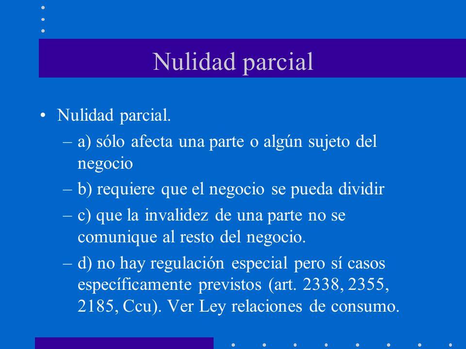 Nulidad parcial Nulidad parcial. –a) sólo afecta una parte o algún sujeto del negocio –b) requiere que el negocio se pueda dividir –c) que la invalide