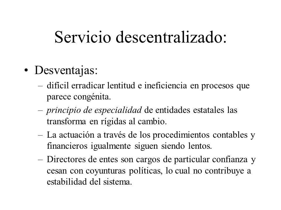 Servicio descentralizado: Desventajas: –difícil erradicar lentitud e ineficiencia en procesos que parece congénita. –principio de especialidad de enti