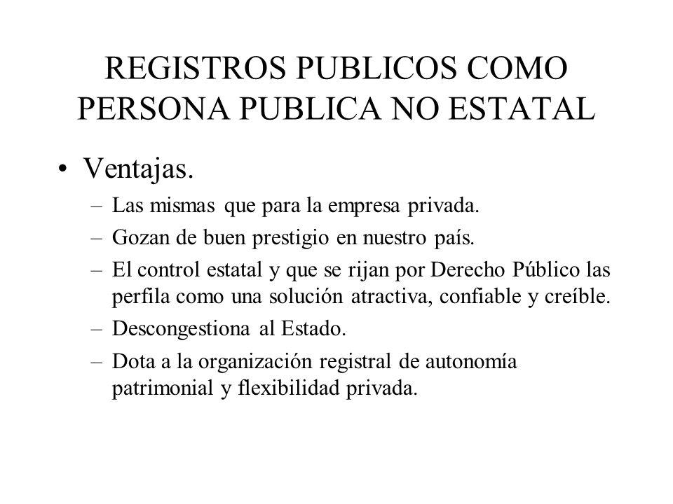 REGISTROS PUBLICOS COMO PERSONA PUBLICA NO ESTATAL Ventajas. –Las mismas que para la empresa privada. –Gozan de buen prestigio en nuestro país. –El co