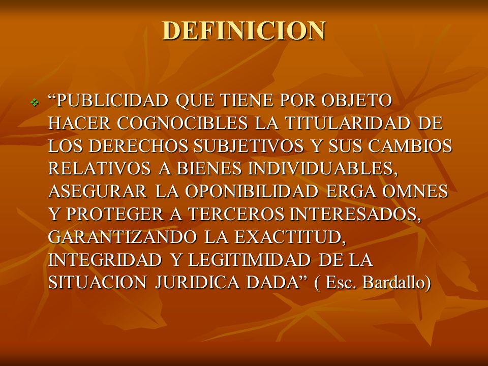 DEFINICION ESPECIE DE PUBLICIDAD JURIDICA QUE TIENE POR OBJETO HACER SABER CON CARÁCTER GENERAL Y PERMANENTE, LA EXISTENCIA, CARACTERES Y CONSECUENCIAS JURIDICAS DE LOS ACTOS Y NEGOCIOS JURIDICOS TRASCENDENTES, Y DE LA TITULARIDAD DE LOS DERECHOS, AMPARANDOLOS MEDIANTE UN SISTEMA DE GARANTIAS LEGALES, CON EL FIN DE PROTEGER LA CIRCULACIÓN DE CIERTOS BIENES Y DERECHOS, EL USO DEL CRÉDIRO Y AFIANZAR ASI LA SEGURIDAD JURIDICA ESPECIE DE PUBLICIDAD JURIDICA QUE TIENE POR OBJETO HACER SABER CON CARÁCTER GENERAL Y PERMANENTE, LA EXISTENCIA, CARACTERES Y CONSECUENCIAS JURIDICAS DE LOS ACTOS Y NEGOCIOS JURIDICOS TRASCENDENTES, Y DE LA TITULARIDAD DE LOS DERECHOS, AMPARANDOLOS MEDIANTE UN SISTEMA DE GARANTIAS LEGALES, CON EL FIN DE PROTEGER LA CIRCULACIÓN DE CIERTOS BIENES Y DERECHOS, EL USO DEL CRÉDIRO Y AFIANZAR ASI LA SEGURIDAD JURIDICA