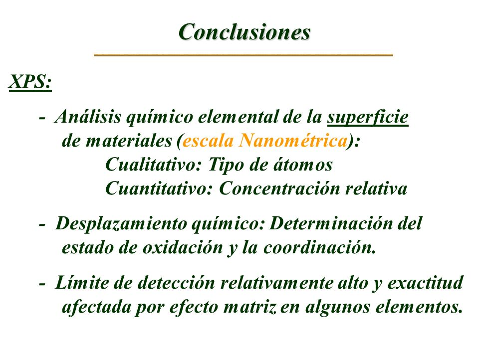 Conclusiones XPS: - Análisis químico elemental de la superficie de materiales (escala Nanométrica): Cualitativo: Tipo de átomos Cuantitativo: Concentr
