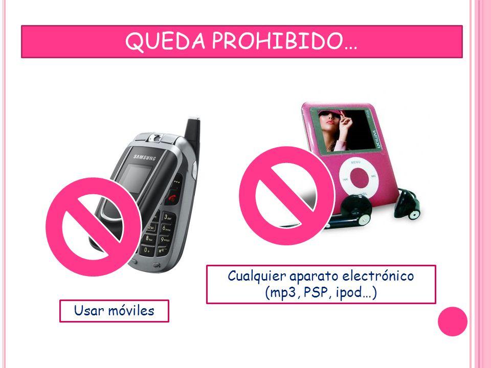 QUEDA PROHIBIDO… Usar móviles Cualquier aparato electrónico (mp3, PSP, ipod…)