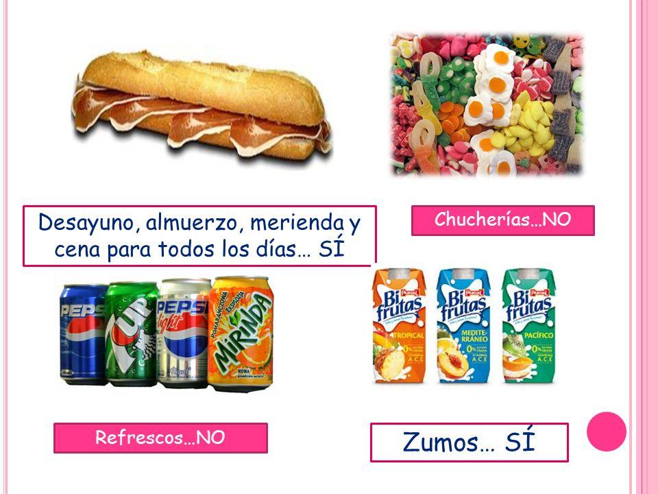 Desayuno, almuerzo, merienda y cena para todos los días… SÍ Chucherías…NO Refrescos…NO Zumos… SÍ