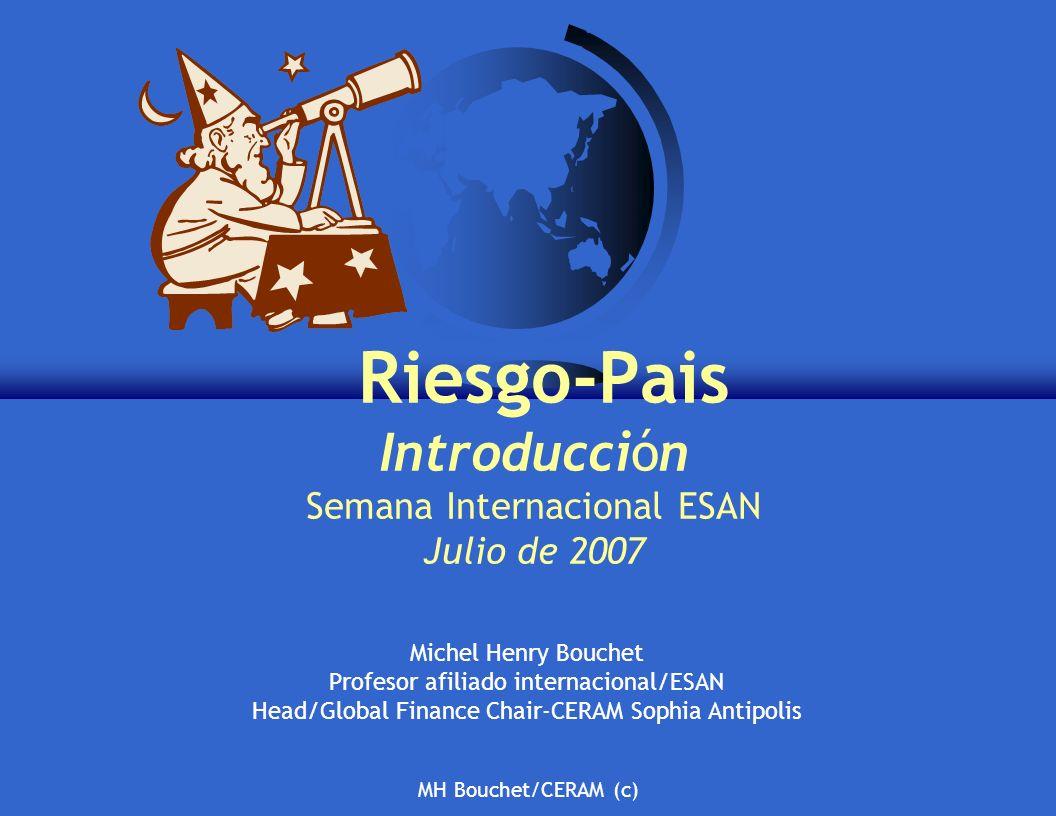 MH Bouchet/CERAM (c) Riesgo-Pais Introducción Semana Internacional ESAN Julio de 2007 Michel Henry Bouchet Profesor afiliado internacional/ESAN Head/Global Finance Chair-CERAM Sophia Antipolis