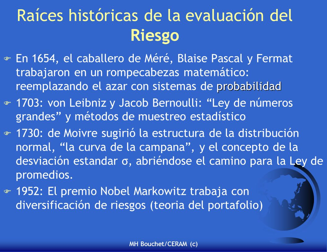 MH Bouchet/CERAM (c) Raíces históricas de la evaluación del Riesgo probabilidad F En 1654, el caballero de Méré, Blaise Pascal y Fermat trabajaron en un rompecabezas matemático: reemplazando el azar con sistemas de probabilidad F 1703: von Leibniz y Jacob Bernoulli: Ley de números grandes y métodos de muestreo estadístico F 1730: de Moivre sugirió la estructura de la distribución normal, la curva de la campana, y el concepto de la desviación estandar σ, abriéndose el camino para la Ley de promedios.