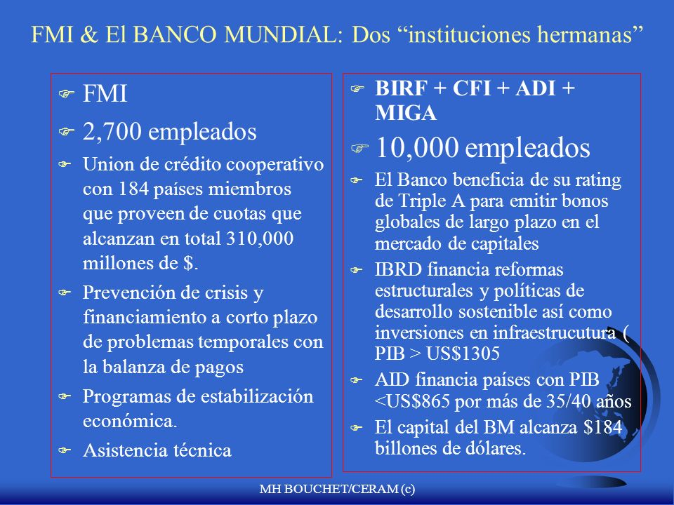 MH BOUCHET/CERAM (c) FMI & El BANCO MUNDIAL: Dos instituciones hermanas F FMI F 2,700 empleados F Union de crédito cooperativo con 184 pa í ses miembros que proveen de cuotas que alcanzan en total 310,000 millones de $.