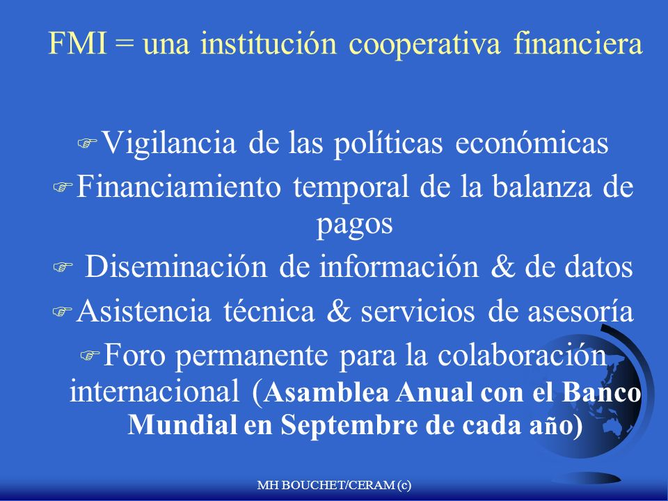 MH BOUCHET/CERAM (c) Ventanas de préstamos condicionados del FMI F Acuerdo de derecho de giro = 100% F Facilidad de fondo ampliado (1974)= >100% F Facilidad de Reserva Suplementaria (sin tope máximo) = (12/1997) F Facilidad de Financiamiento Compensatorio= 30% (1963) F ESAF (1987/extendido en 1994) = PRGF (1999) > 190% < 255% interés de 0,5% pagables a los 10 años con 5.5 años de gracia en los pagos principales.