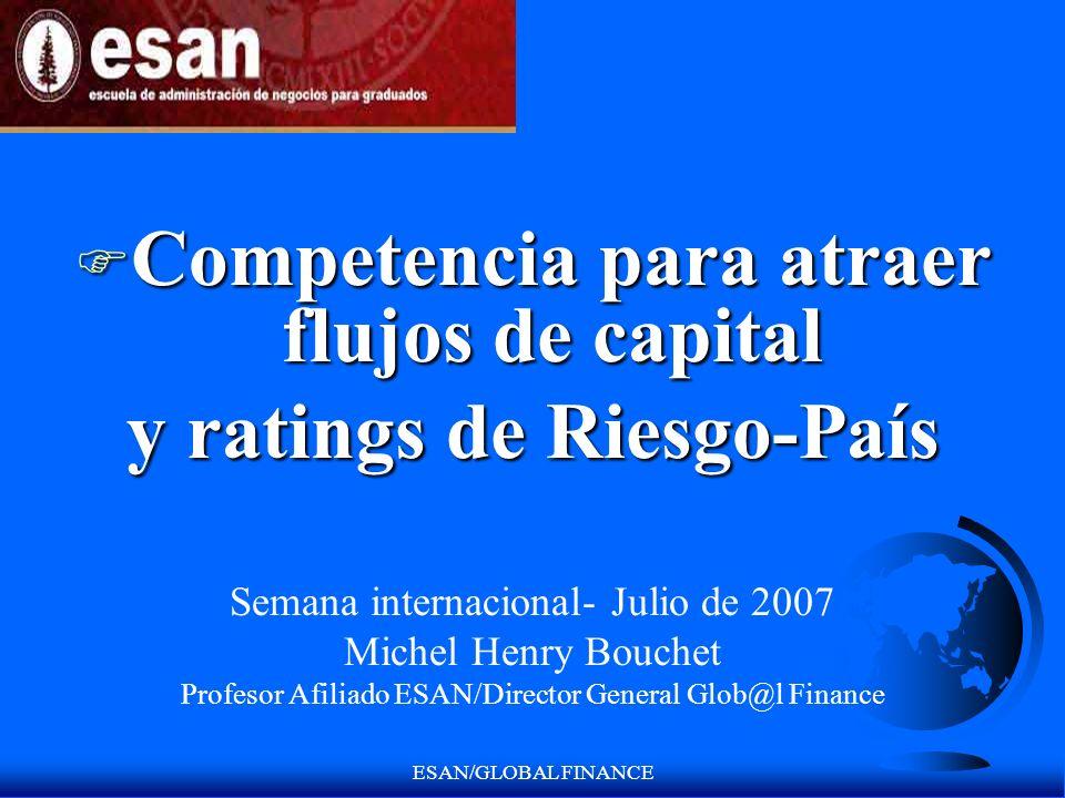 ESAN/GLOBAL FINANCE F Competencia para atraer flujos de capital y ratings de Riesgo-País Semana internacional- Julio de 2007 Michel Henry Bouchet Prof