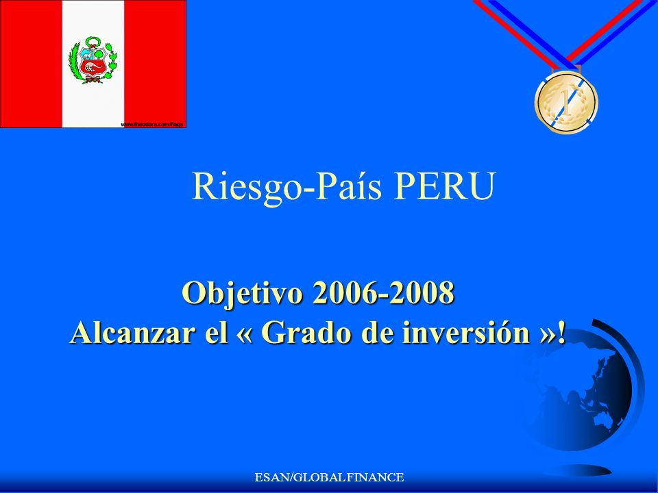 ESAN/GLOBAL FINANCE Riesgo-País PERU Objetivo 2006-2008 Alcanzar el « Grado de inversión »!