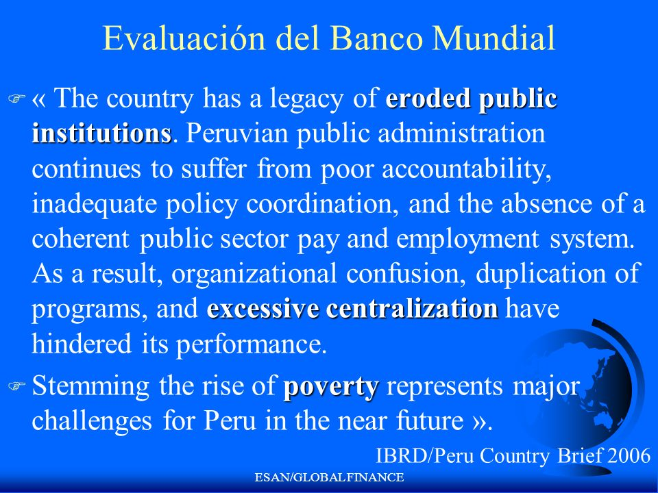 ESAN/GLOBAL FINANCE Evaluación del Banco Mundial eroded public institutions excessive centralization F « The country has a legacy of eroded public institutions.