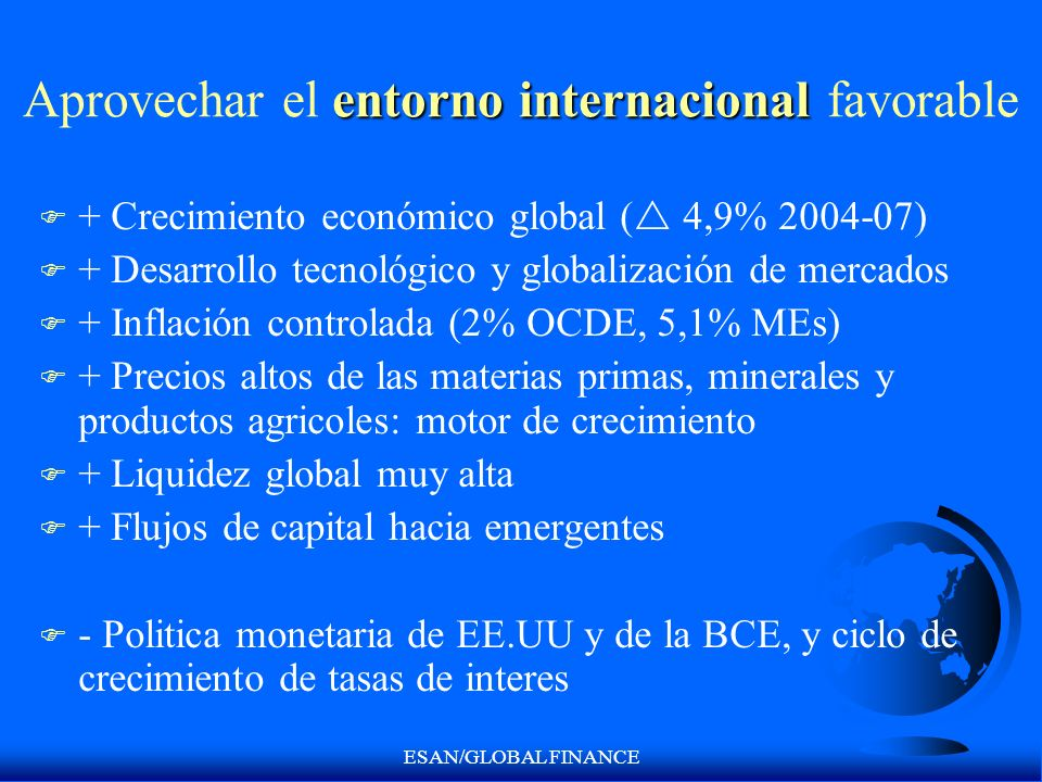 ESAN/GLOBAL FINANCE entorno internacional Aprovechar el entorno internacional favorable F + Crecimiento económico global ( 4,9% 2004-07) F + Desarroll