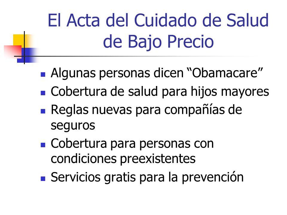 El Acta del Cuidado de Salud de Bajo Precio Algunas personas dicen Obamacare Cobertura de salud para hijos mayores Reglas nuevas para compañías de seguros Cobertura para personas con condiciones preexistentes Servicios gratis para la prevención