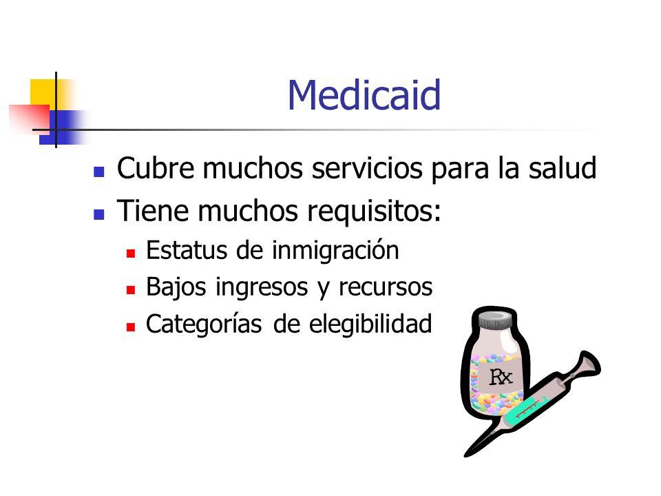 Medicaid Cubre muchos servicios para la salud Tiene muchos requisitos: Estatus de inmigración Bajos ingresos y recursos Categorías de elegibilidad