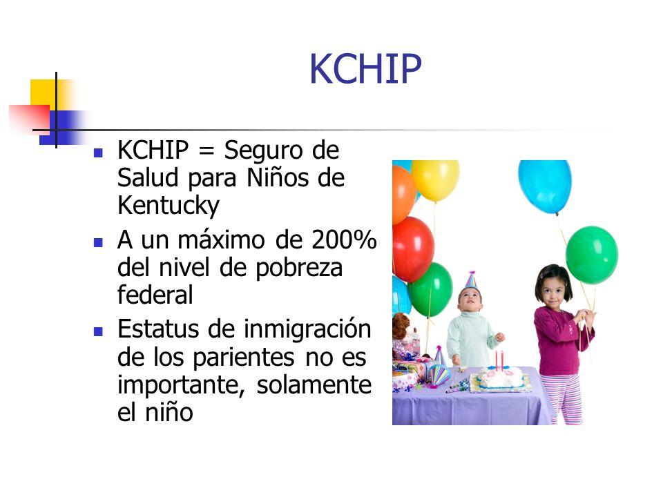 KCHIP KCHIP = Seguro de Salud para Niños de Kentucky A un máximo de 200% del nivel de pobreza federal Estatus de inmigración de los parientes no es importante, solamente el niño