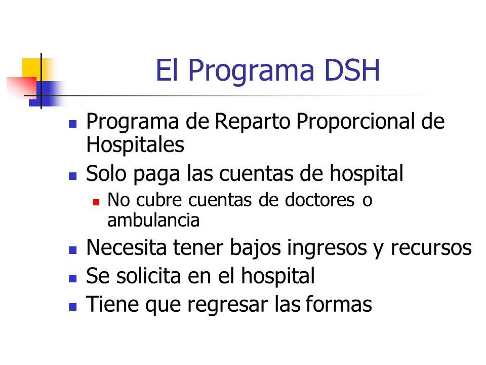El Programa DSH Programa de Reparto Proporcional de Hospitales Solo paga las cuentas de hospital No cubre cuentas de doctores o ambulancia Necesita tener bajos ingresos y recursos Se solicita en el hospital Tiene que regresar las formas