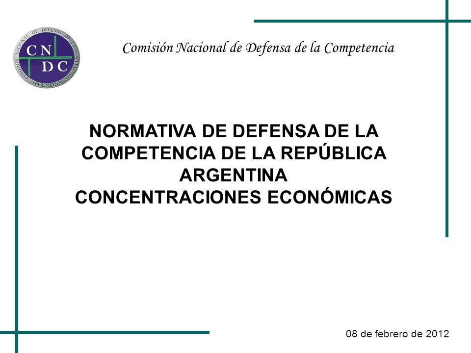 Comisión Nacional de Defensa de la Competencia 08 de febrero de 2012 NORMATIVA DE DEFENSA DE LA COMPETENCIA DE LA REPÚBLICA ARGENTINA CONCENTRACIONES ECONÓMICAS