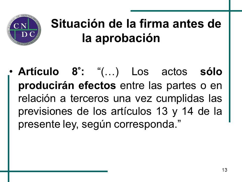 13 Situación de la firma antes de la aprobación Artículo 8°: (…) Los actos sólo producirán efectos entre las partes o en relación a terceros una vez cumplidas las previsiones de los artículos 13 y 14 de la presente ley, según corresponda.