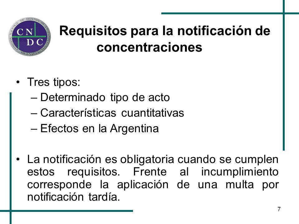 7 Requisitos para la notificación de concentraciones Tres tipos: –Determinado tipo de acto –Características cuantitativas –Efectos en la Argentina La notificación es obligatoria cuando se cumplen estos requisitos.