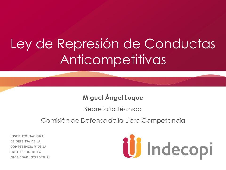 Ley de Represión de Conductas Anticompetitivas Miguel Ángel Luque Secretario Técnico Comisión de Defensa de la Libre Competencia