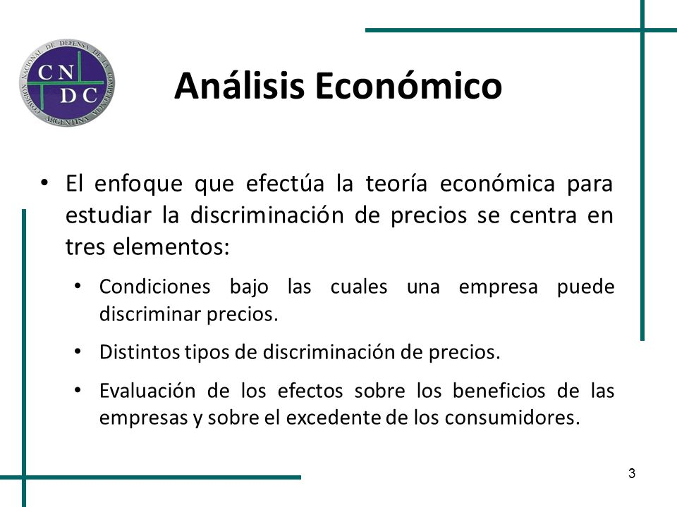 3 Análisis Económico El enfoque que efectúa la teoría económica para estudiar la discriminación de precios se centra en tres elementos: Condiciones ba