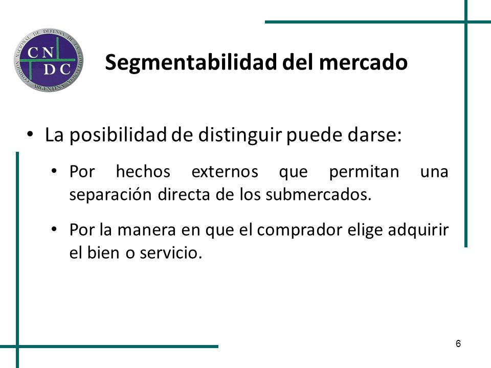6 Segmentabilidad del mercado La posibilidad de distinguir puede darse: Por hechos externos que permitan una separación directa de los submercados. Po