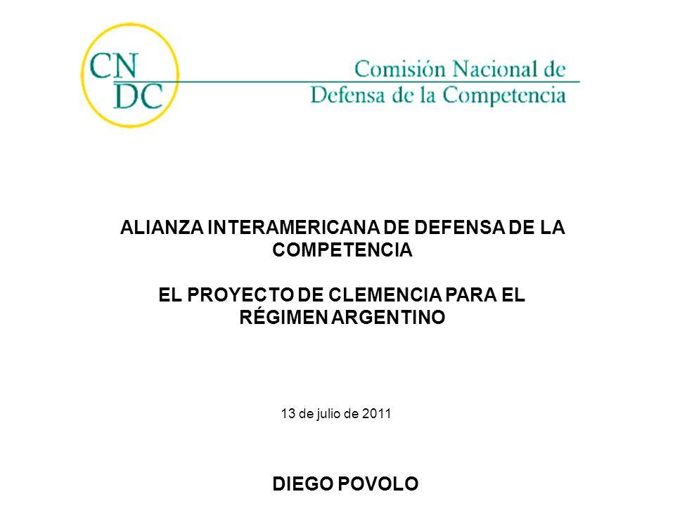 ALIANZA INTERAMERICANA DE DEFENSA DE LA COMPETENCIA EL PROYECTO DE CLEMENCIA PARA EL RÉGIMEN ARGENTINO 13 de julio de 2011 DIEGO POVOLO