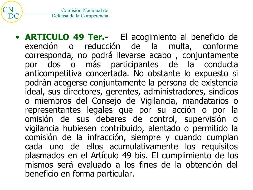 ARTICULO 49 Ter.- El acogimiento al beneficio de exención o reducción de la multa, conforme corresponda, no podrá llevarse acabo, conjuntamente por dos o más participantes de la conducta anticompetitiva concertada.
