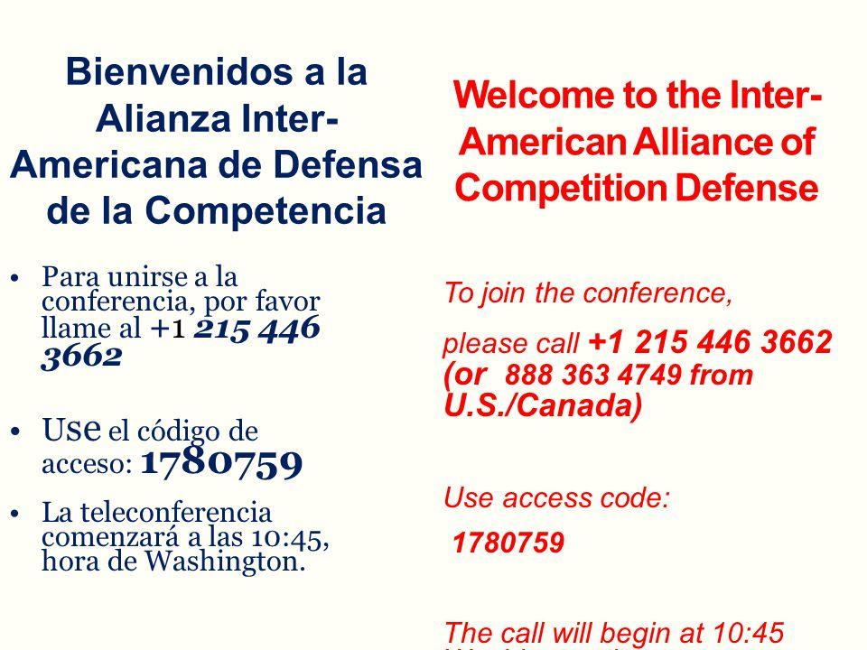 Bienvenidos a la Alianza Inter- Americana de Defensa de la Competencia Para unirse a la conferencia, por favor llame al + 1 215 446 3662Para unirse a