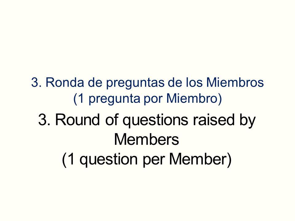 3. Ronda de preguntas de los Miembros (1 pregunta por Miembro) 3. Round of questions raised by Members (1 question per Member)