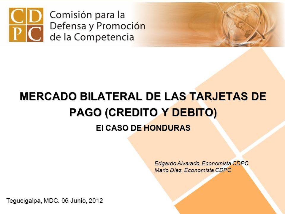 Tegucigalpa, MDC. 06 Junio, 2012 MERCADO BILATERAL DE LAS TARJETAS DE PAGO (CREDITO Y DEBITO) El CASO DE HONDURAS Edgardo Alvarado, Economista CDPC Ma