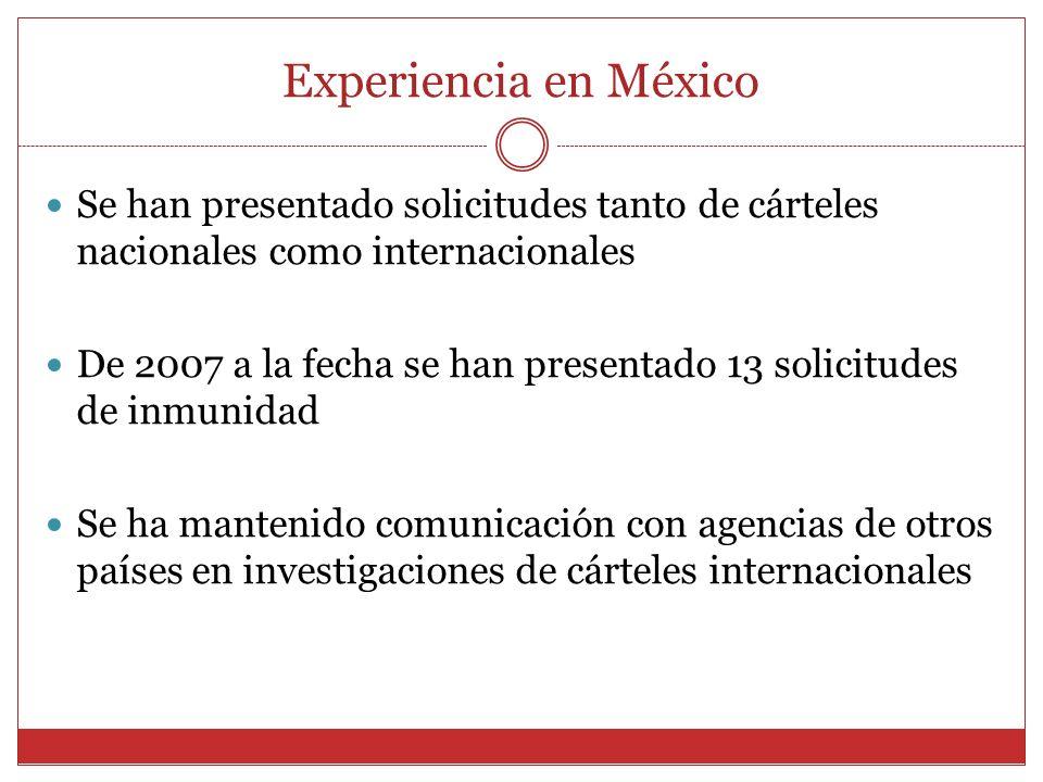 Experiencia en México Se han presentado solicitudes tanto de cárteles nacionales como internacionales De 2007 a la fecha se han presentado 13 solicitudes de inmunidad Se ha mantenido comunicación con agencias de otros países en investigaciones de cárteles internacionales