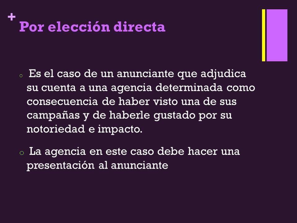 + Por elección directa o Es el caso de un anunciante que adjudica su cuenta a una agencia determinada como consecuencia de haber visto una de sus camp