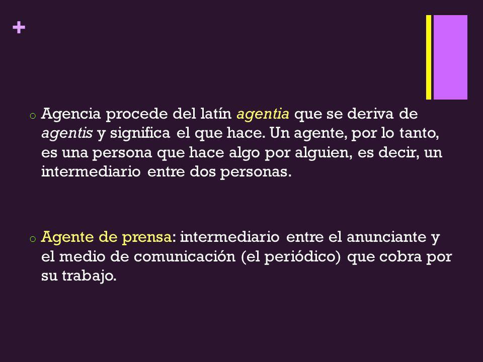 + o Agencia procede del latín agentia que se deriva de agentis y significa el que hace. Un agente, por lo tanto, es una persona que hace algo por algu