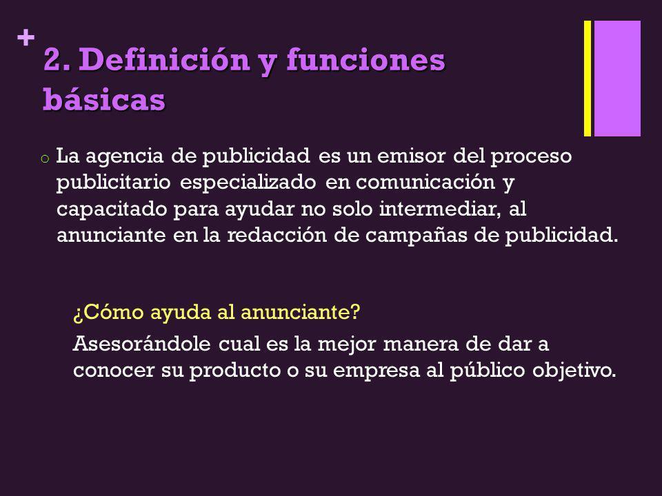 + 2. Definición y funciones básicas o La agencia de publicidad es un emisor del proceso publicitario especializado en comunicación y capacitado para a