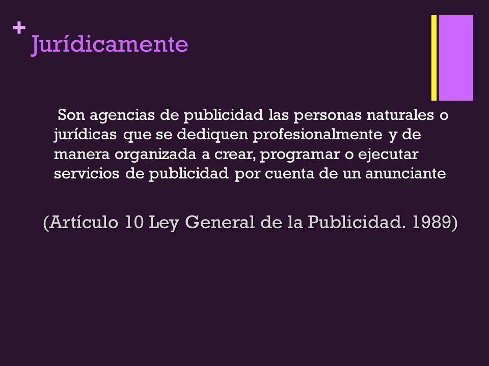 + Jurídicamente Son agencias de publicidad las personas naturales o jurídicas que se dediquen profesionalmente y de manera organizada a crear, programar o ejecutar servicios de publicidad por cuenta de un anunciante (Artículo 10 Ley General de la Publicidad.